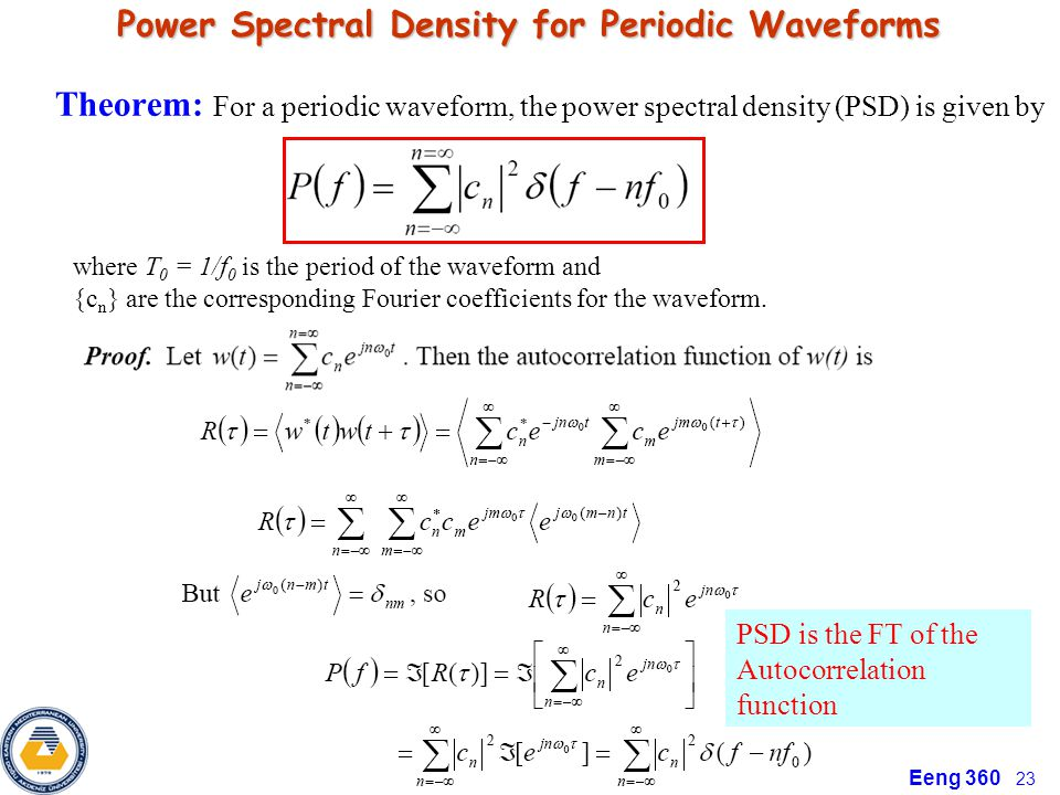 Eeng 360 23 Power Spectral Density for Periodic Waveforms Theorem: For a periodic waveform, the power spectral density (PSD) is given by where T 0 = 1/f 0 is the period of the waveform and {c n } are the corresponding Fourier coefficients for the waveform.
