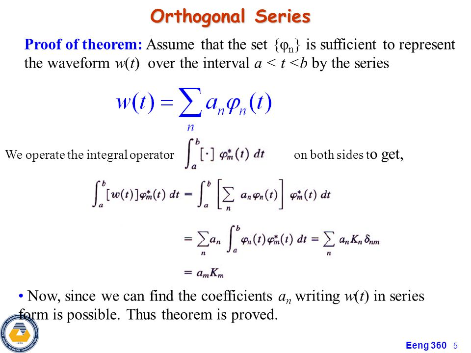 Eeng 360 5 Orthogonal Series Proof of theorem: Assume that the set {φ n } is sufficient to represent the waveform w(t) over the interval a < t <b by the series We operate the integral operator on both sides t o get, Now, since we can find the coefficients a n writing w(t) in series form is possible.