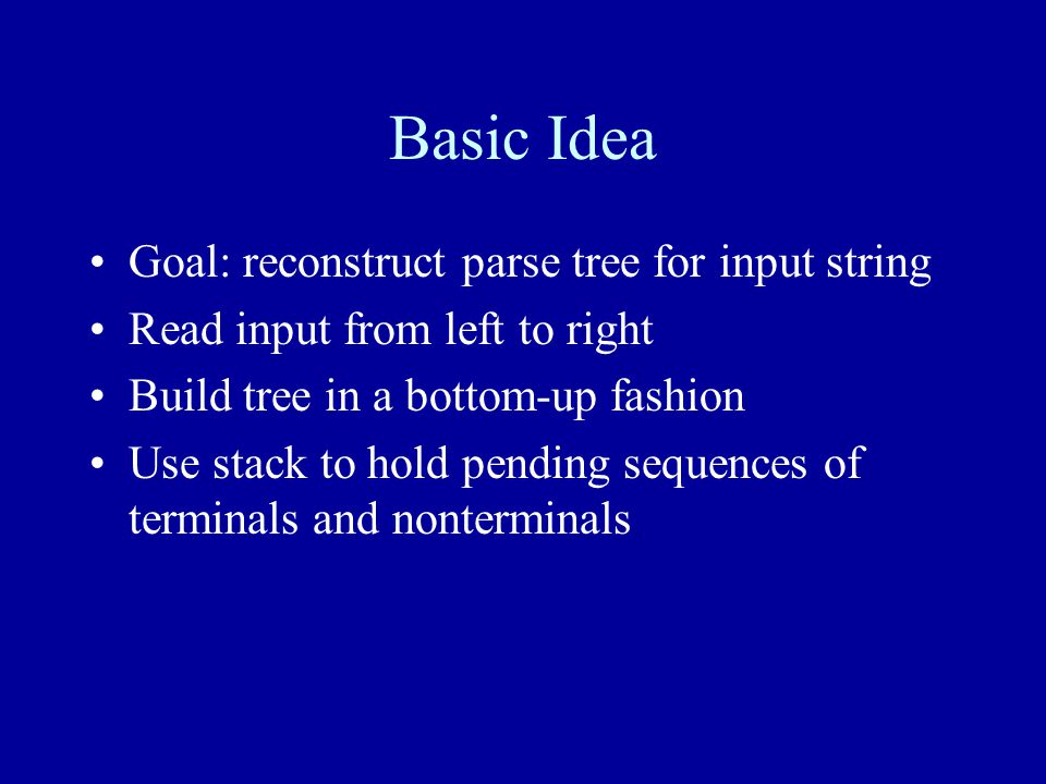 Basic Idea Goal: reconstruct parse tree for input string Read input from left to right Build tree in a bottom-up fashion Use stack to hold pending sequences of terminals and nonterminals