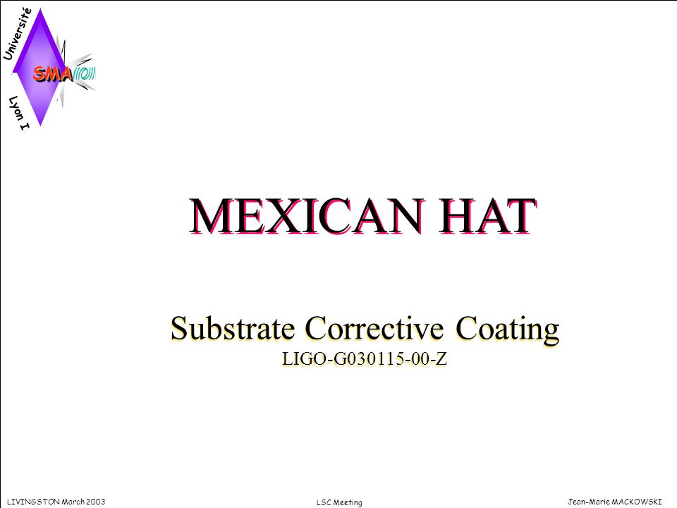 Jean-Marie MACKOWSKILIVINGSTON March 2003 LSC Meeting MEXICAN HAT Substrate Corrective Coating LIGO-G030115-00-Z Substrate Corrective Coating LIGO-G03