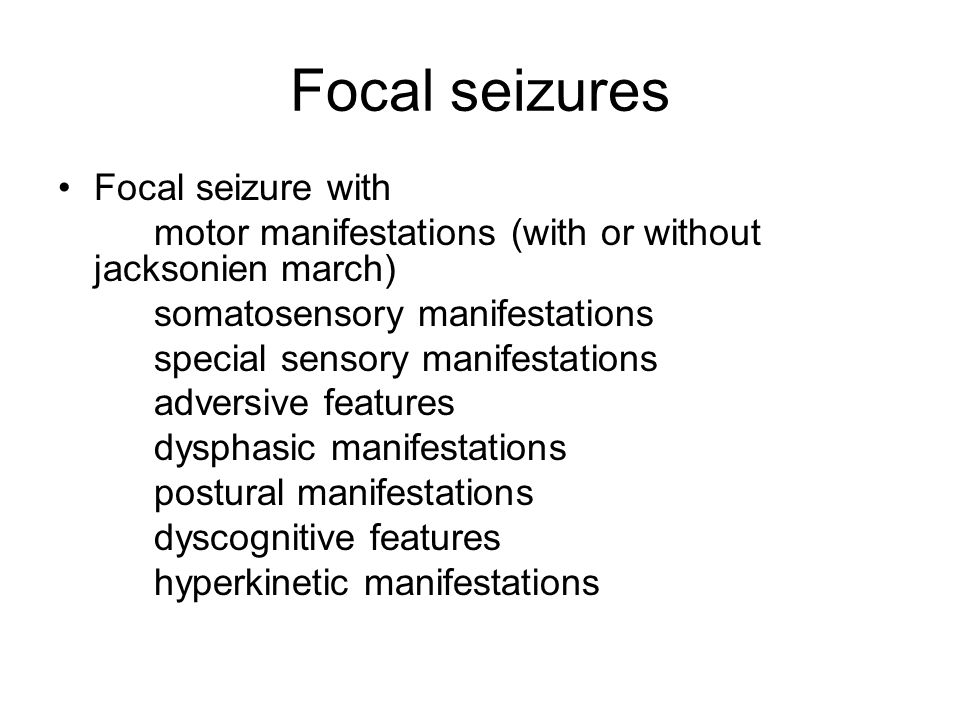 Focal seizures Focal seizure with motor manifestations (with or without jacksonien march) somatosensory manifestations special sensory manifestations