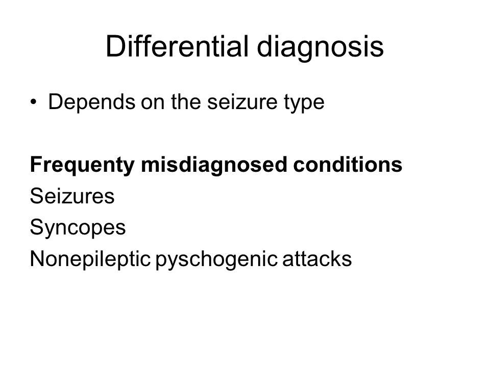 Differential diagnosis Depends on the seizure type Frequenty misdiagnosed conditions Seizures Syncopes Nonepileptic pyschogenic attacks