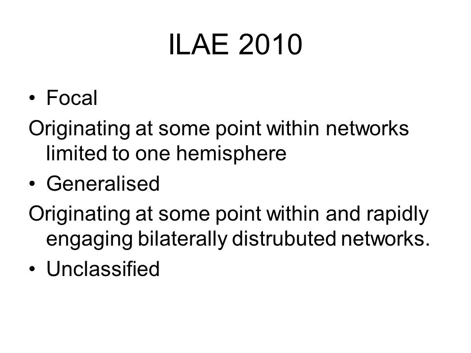 ILAE 2010 Focal Originating at some point within networks limited to one hemisphere Generalised Originating at some point within and rapidly engaging