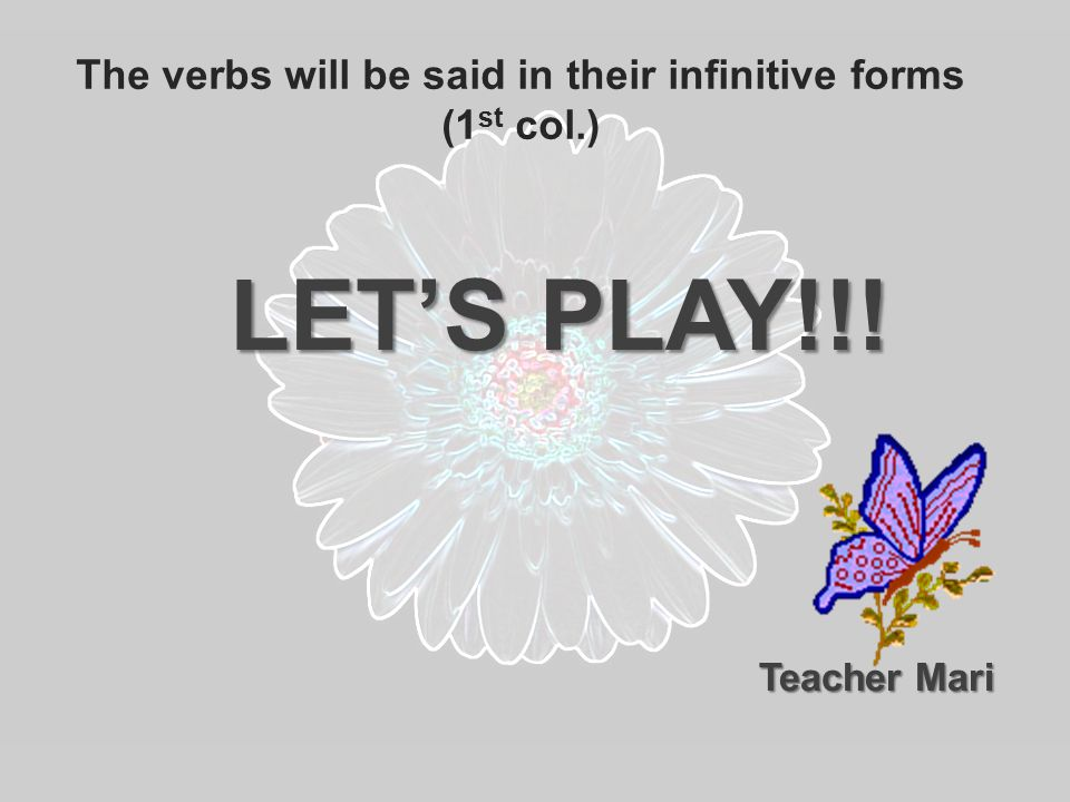 The verbs will be said in their infinitive forms (1 st col.) LET'S PLAY!!! Teacher Mari