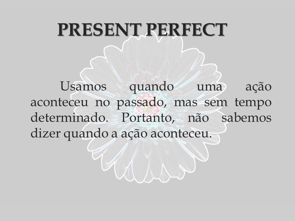 PRESENT PERFECT Usamos quando uma ação aconteceu no passado, mas sem tempo determinado.