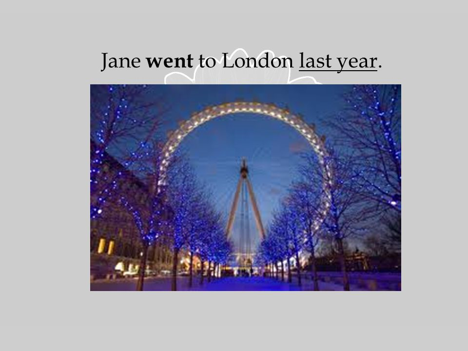When did Jane go to London.She wen t there last year.