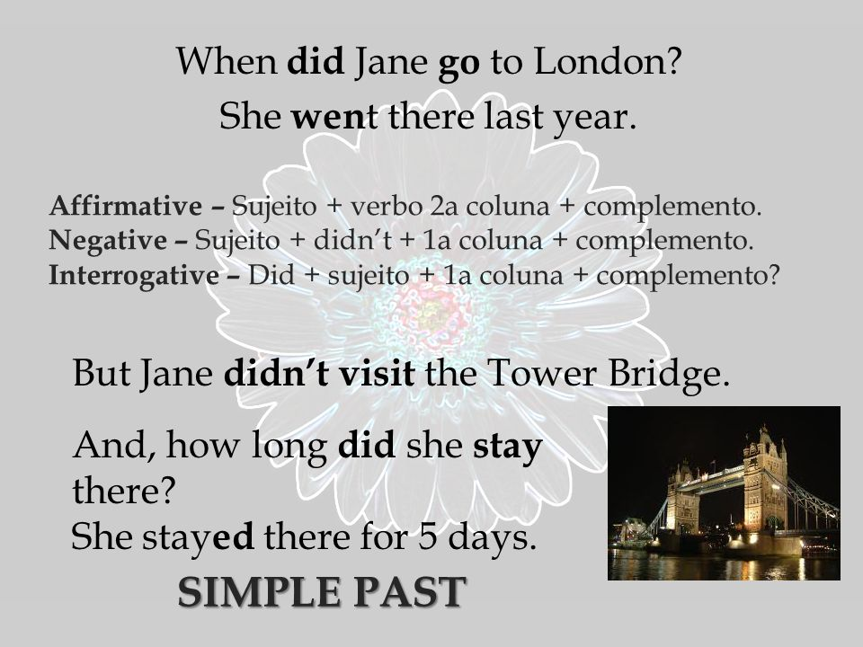 When did Jane go to London. She wen t there last year.