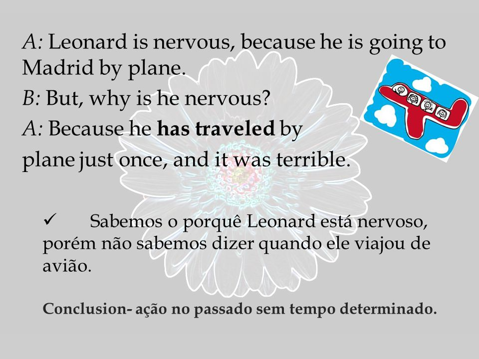 A: Leonard is nervous, because he is going to Madrid by plane.