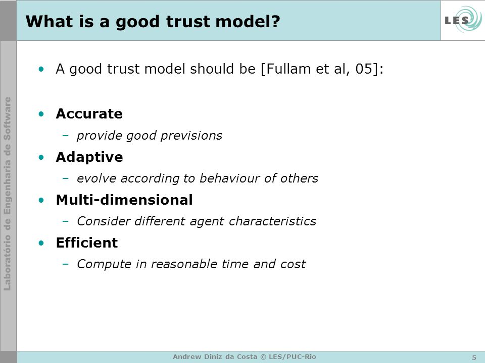 5 Andrew Diniz da Costa © LES/PUC-Rio What is a good trust model? A good trust model should be [Fullam et al, 05]: Accurate –provide good previsions A