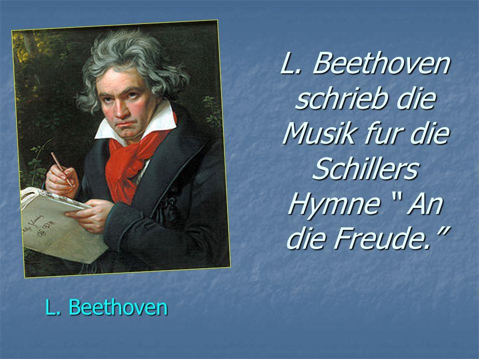 L. Beethoven schrieb die Musik fur die Schillers Hymne An die Freude. L. Beethoven