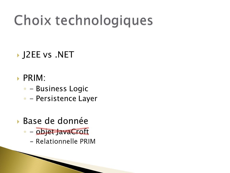  J2EE vs.NET  PRIM: ◦ - Business Logic ◦ - Persistence Layer  Base de donnée ◦ - objet JavaCroft - Relationnelle PRIM