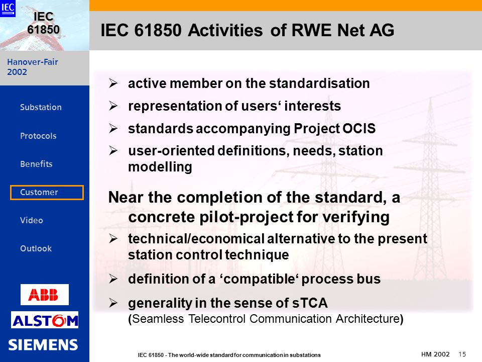 Hanover-Fair 2002 IEC The world-wide standard for communication in substations HM IEC   Substation Protocols Benefits Customer Video Outlook IEC Activities of RWE Net AG  active member on the standardisation  representation of users' interests  standards accompanying Project OCIS  user-oriented definitions, needs, station modelling Near the completion of the standard, a concrete pilot-project for verifying  technical/economical alternative to the present station control technique  definition of a 'compatible' process bus  generality in the sense of sTCA (Seamless Telecontrol Communication Architecture)