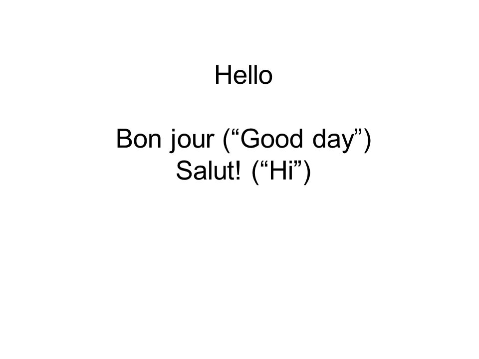 Hello Bon jour ( Good day ) Salut! ( Hi )