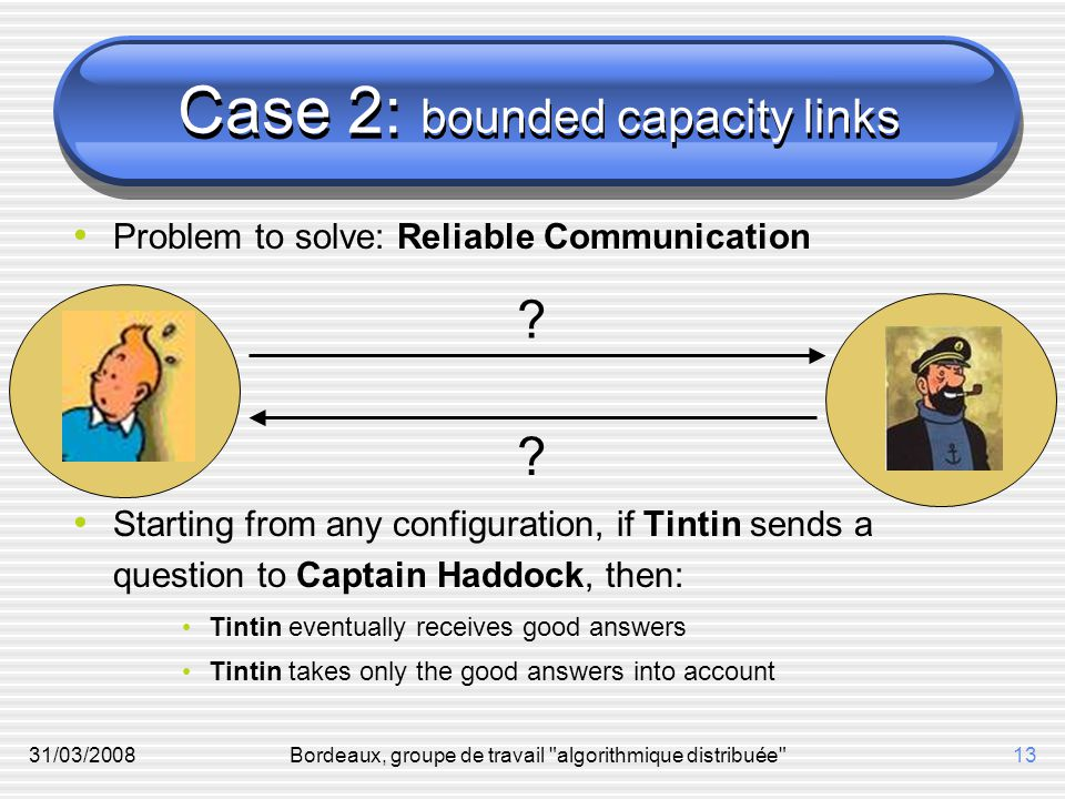 31/03/2008Bordeaux, groupe de travail algorithmique distribuée 13 Case 2: bounded capacity links Problem to solve: Reliable Communication Starting from any configuration, if Tintin sends a question to Captain Haddock, then: Tintin eventually receives good answers Tintin takes only the good answers into account .