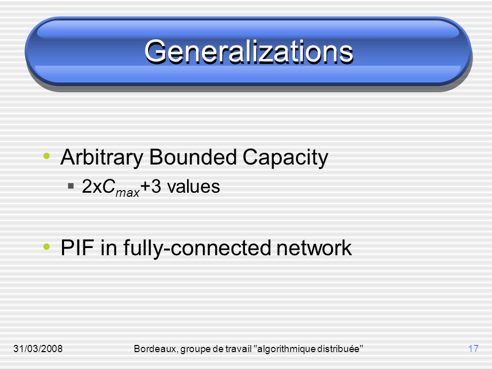 31/03/2008Bordeaux, groupe de travail algorithmique distribuée 17 Generalizations Arbitrary Bounded Capacity  2xC max +3 values PIF in fully-connected network