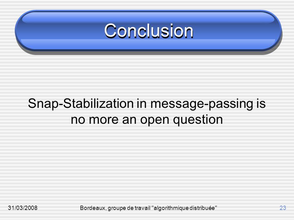 31/03/2008Bordeaux, groupe de travail algorithmique distribuée 23 Conclusion Snap-Stabilization in message-passing is no more an open question