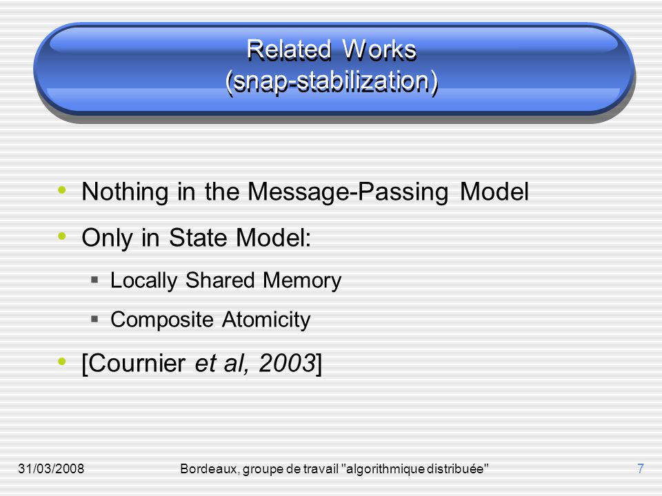 31/03/2008Bordeaux, groupe de travail algorithmique distribuée 7 Related Works (snap-stabilization) Nothing in the Message-Passing Model Only in State Model:  Locally Shared Memory  Composite Atomicity [Cournier et al, 2003]