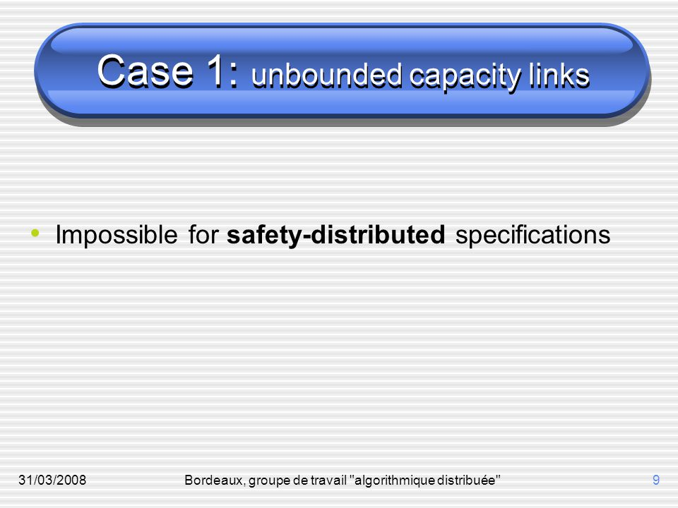 31/03/2008Bordeaux, groupe de travail algorithmique distribuée 9 Case 1: unbounded capacity links Impossible for safety-distributed specifications
