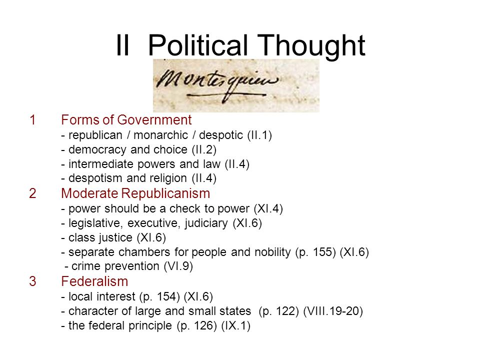 II Political Thought 1Forms of Government - republican / monarchic / despotic (II.1) - democracy and choice (II.2) - intermediate powers and law (II.4) - despotism and religion (II.4) 2Moderate Republicanism - power should be a check to power (XI.4) - legislative, executive, judiciary (XI.6) - class justice (XI.6) - separate chambers for people and nobility (p.