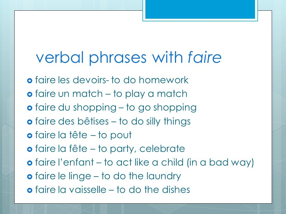 verbal phrases with faire  faire les devoirs- to do homework  faire un match – to play a match  faire du shopping – to go shopping  faire des bêtises – to do silly things  faire la tête – to pout  faire la fête – to party, celebrate  faire l'enfant – to act like a child (in a bad way)  faire le linge – to do the laundry  faire la vaisselle – to do the dishes