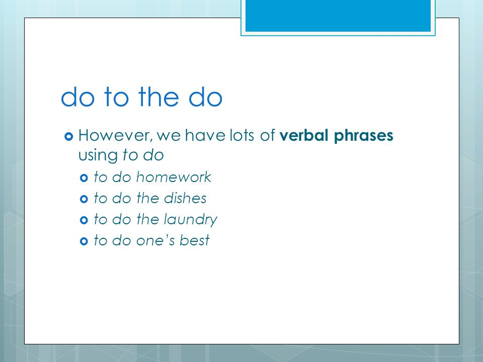 do to the do  However, we have lots of verbal phrases using to do  to do homework  to do the dishes  to do the laundry  to do one's best