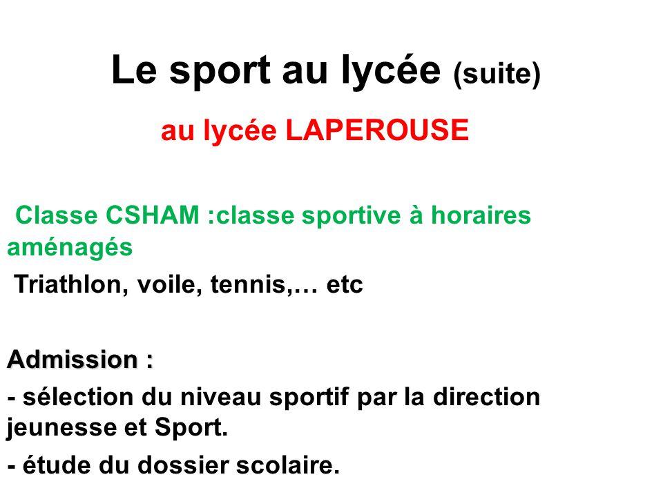 Le sport au lycée (suite) au lycée LAPEROUSE Classe CSHAM :classe sportive à horaires aménagés Triathlon, voile, tennis,… etc Admission : - sélection du niveau sportif par la direction jeunesse et Sport.