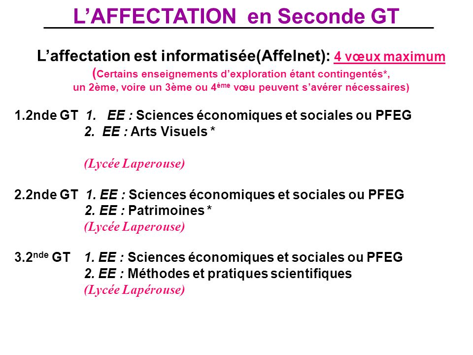L'AFFECTATION en Seconde GT L'affectation est informatisée(Affelnet): 4 vœux maximum ( Certains enseignements d'exploration étant contingentés*, un 2ème, voire un 3ème ou 4 ème vœu peuvent s'avérer nécessaires) 1.2nde GT 1.