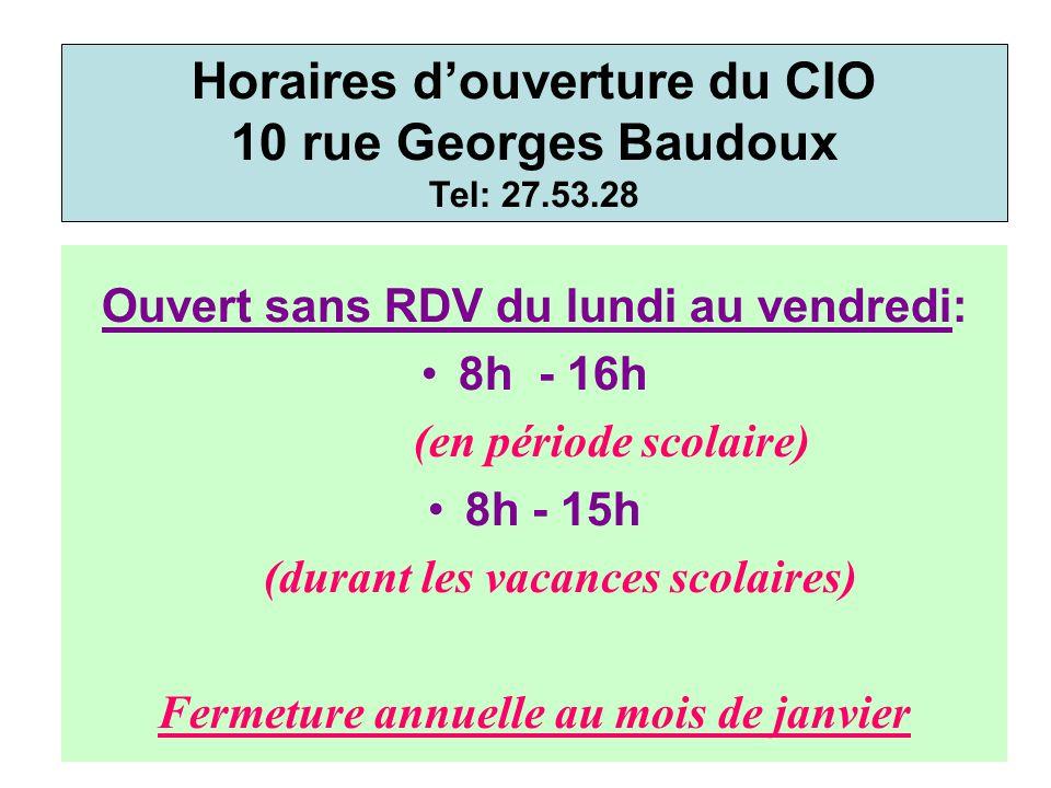 Ouvert sans RDV du lundi au vendredi: 8h - 16h (en période scolaire) 8h - 15h (durant les vacances scolaires) Fermeture annuelle au mois de janvier Horaires d'ouverture du CIO 10 rue Georges Baudoux Tel: 27.53.28