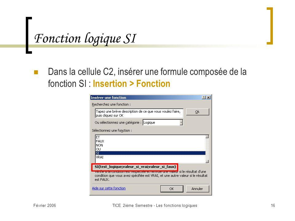 Février 2006TICE 2ième Semestre - Les fonctions logiques16 Fonction logique SI Dans la cellule C2, insérer une formule composée de la fonction SI : Insertion > Fonction