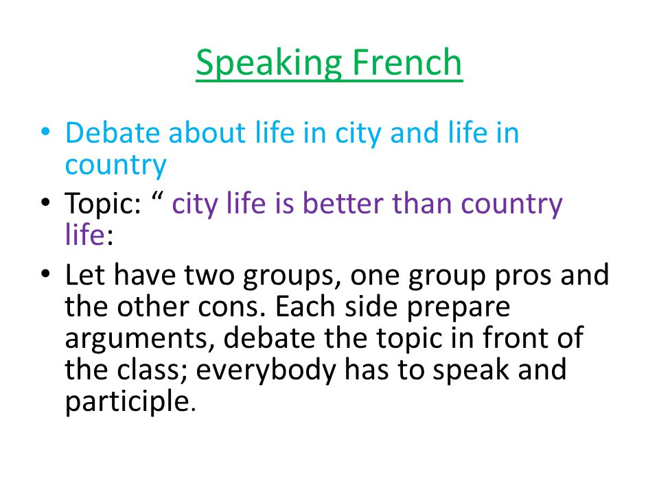 Speaking French Debate about life in city and life in country Topic: city life is better than country life: Let have two groups, one group pros and the other cons.