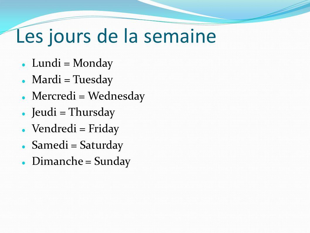 Les jours de la semaine Lundi = Monday Mardi = Tuesday Mercredi = Wednesday Jeudi = Thursday Vendredi = Friday Samedi = Saturday Dimanche = Sunday