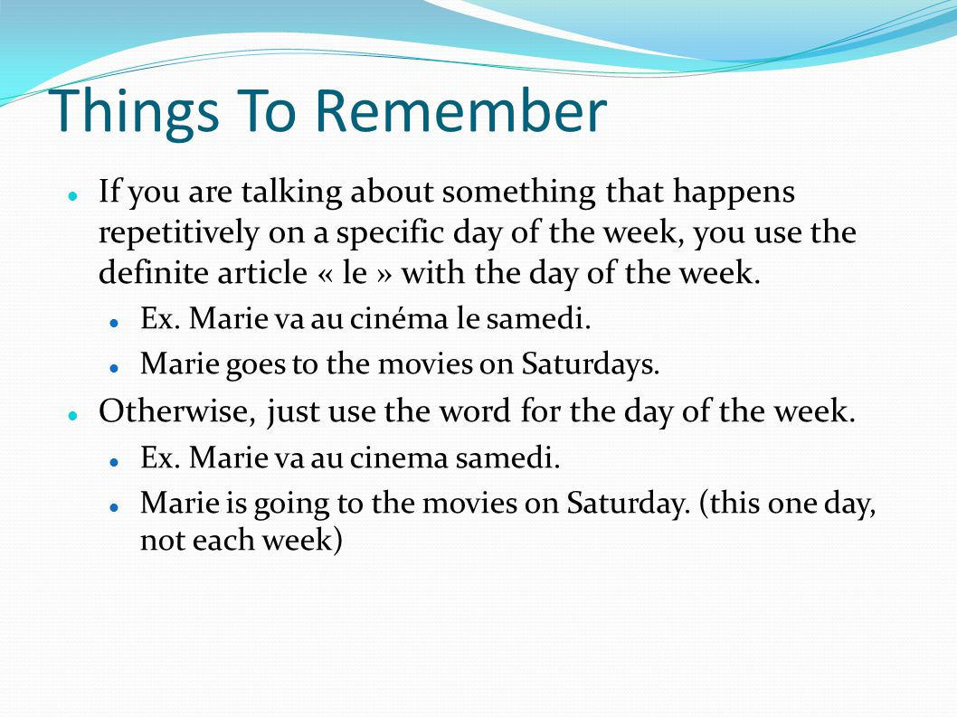 Things To Remember If you are talking about something that happens repetitively on a specific day of the week, you use the definite article « le » with the day of the week.