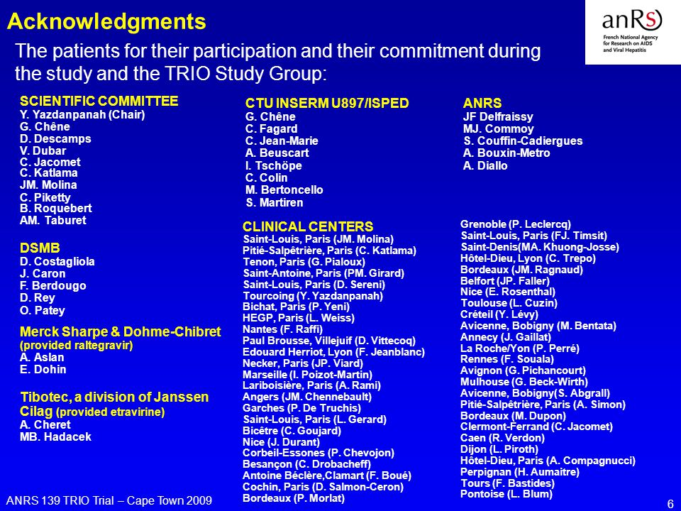 ANRS 139 TRIO Trial – Cape Town 2009 6 Acknowledgments The patients for their participation and their commitment during the study and the TRIO Study Group: ANRS JF Delfraissy MJ.