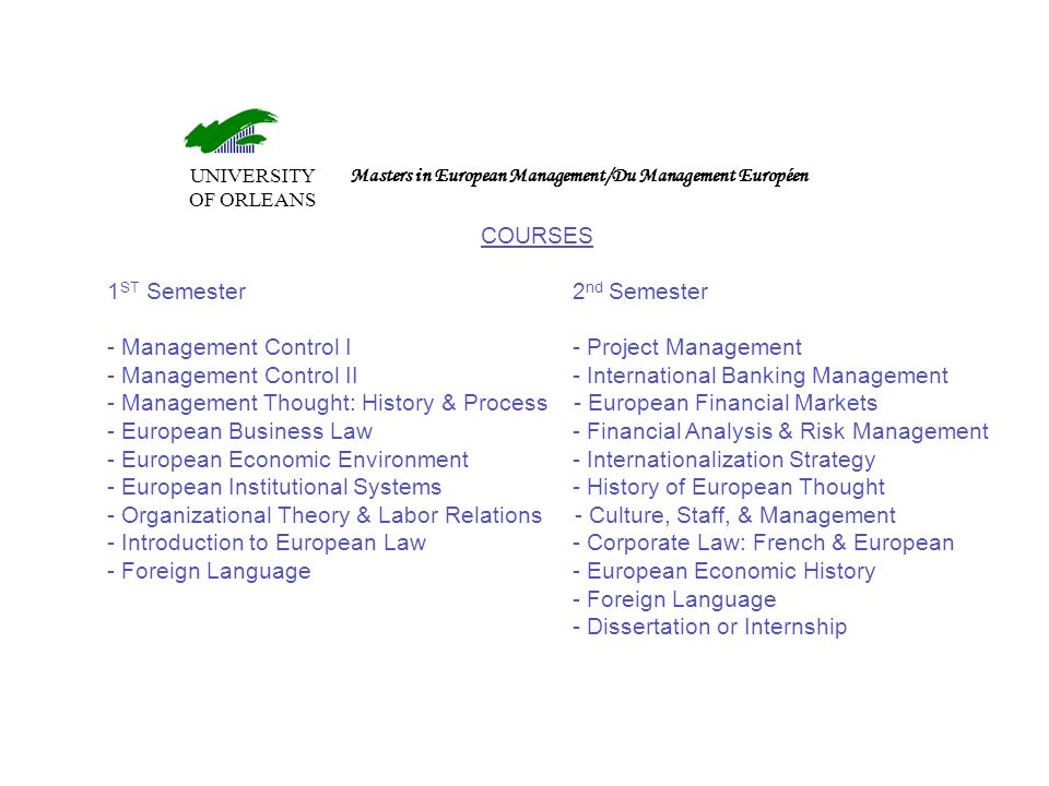 UNIVERSITY OF ORLEANS Masters in European Management/Du Management Européen COURSES 1 ST Semester 2 nd Semester - Management Control I - Project Management - Management Control II - International Banking Management - Management Thought: History & Process - European Financial Markets - European Business Law - Financial Analysis & Risk Management - European Economic Environment - Internationalization Strategy - European Institutional Systems - History of European Thought - Organizational Theory & Labor Relations - Culture, Staff, & Management - Introduction to European Law - Corporate Law: French & European - Foreign Language - European Economic History - Foreign Language - Dissertation or Internship