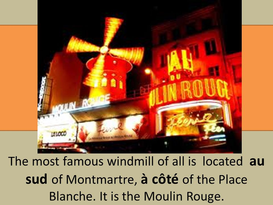 The most famous windmill of all is located au sud of Montmartre, à côté of the Place Blanche.