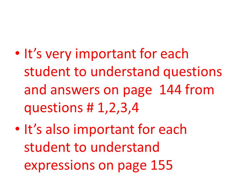 It's very important for each student to understand questions and answers on page 144 from questions # 1,2,3,4 It's also important for each student to understand expressions on page 155