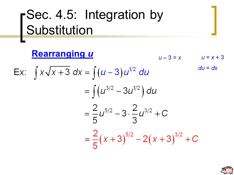 Sec. 4.5: Integration by Substitution Rearranging u u = x + 3 du = dx u – 3 = x