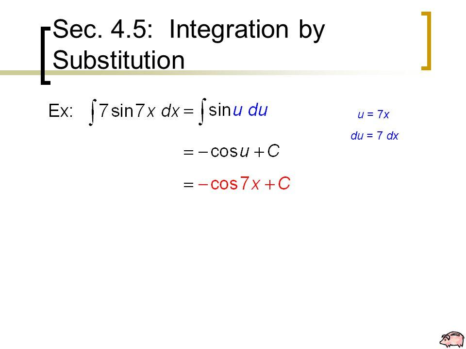 Sec. 4.5: Integration by Substitution u = 7x du = 7 dx