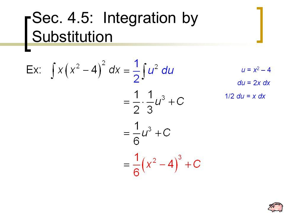 Sec. 4.5: Integration by Substitution u = x 2 – 4 du = 2x dx 1/2 du = x dx