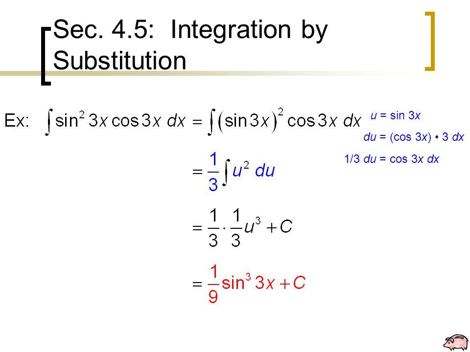 Sec. 4.5: Integration by Substitution u = sin 3x du = (cos 3x) 3 dx 1/3 du = cos 3x dx