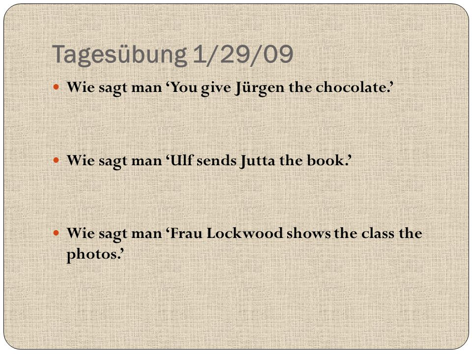 Tagesübung 1/29/09 Wie sagt man 'You give Jürgen the chocolate.' Wie sagt man 'Ulf sends Jutta the book.' Wie sagt man 'Frau Lockwood shows the class the photos.'