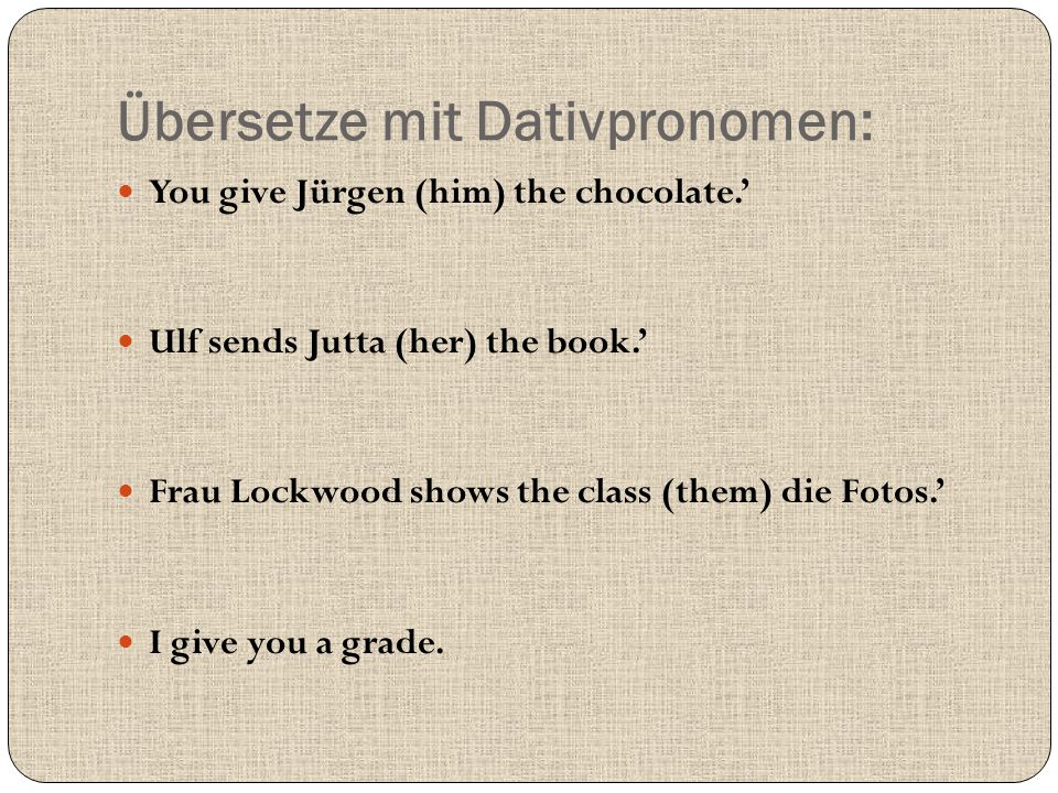 Übersetze mit Dativpronomen: You give Jürgen (him) the chocolate.' Ulf sends Jutta (her) the book.' Frau Lockwood shows the class (them) die Fotos.' I give you a grade.