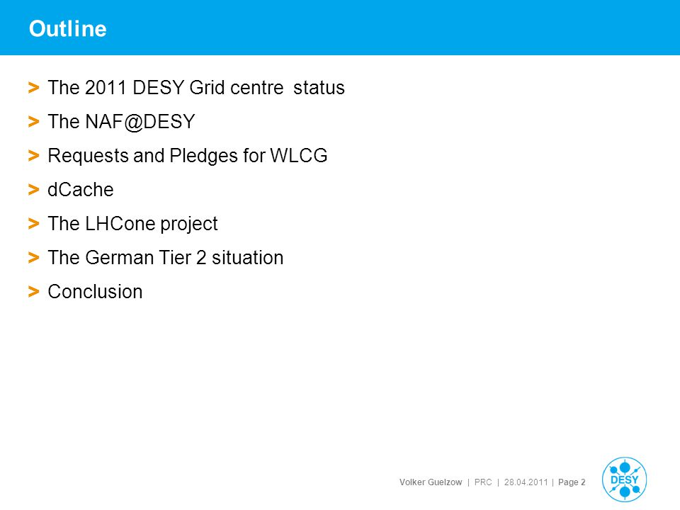 Volker Guelzow | PRC | 28.04.2011 | Page 2 Outline > The 2011 DESY Grid centre status > The NAF@DESY > Requests and Pledges for WLCG > dCache > The LHCone project > The German Tier 2 situation > Conclusion
