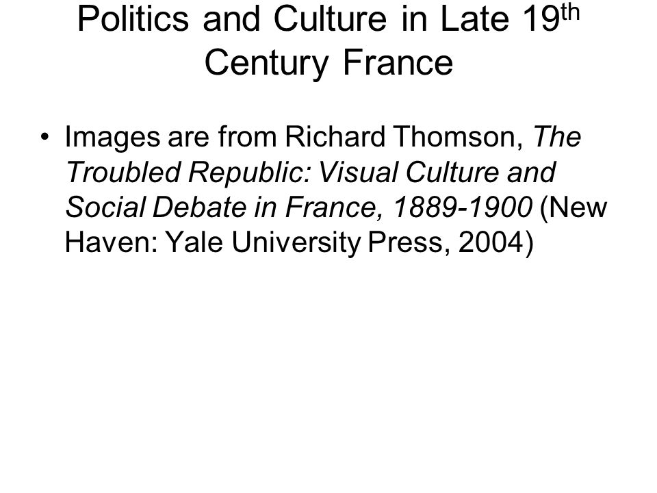 Politics and Culture in Late 19 th Century France Images are from Richard Thomson, The Troubled Republic: Visual Culture and Social Debate in France, 1889-1900 (New Haven: Yale University Press, 2004)
