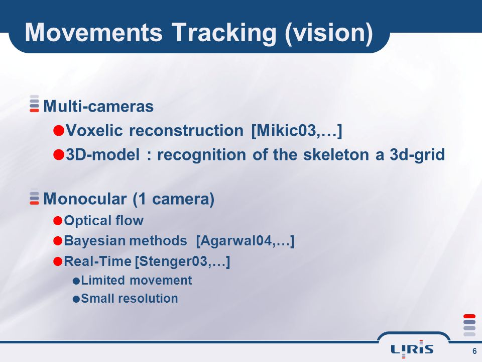 6 Movements Tracking (vision) Multi-cameras  Voxelic reconstruction [Mikic03,…]  3D-model : recognition of the skeleton a 3d-grid Monocular (1 camera)  Optical flow  Bayesian methods [Agarwal04,…]  Real-Time [Stenger03,…]  Limited movement  Small resolution