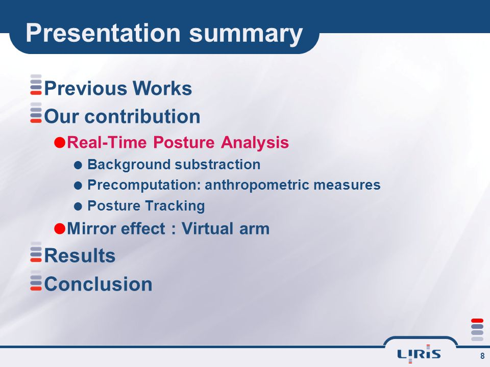 8 Presentation summary Previous Works Our contribution  Real-Time Posture Analysis  Background substraction  Precomputation: anthropometric measures  Posture Tracking  Mirror effect : Virtual arm Results Conclusion