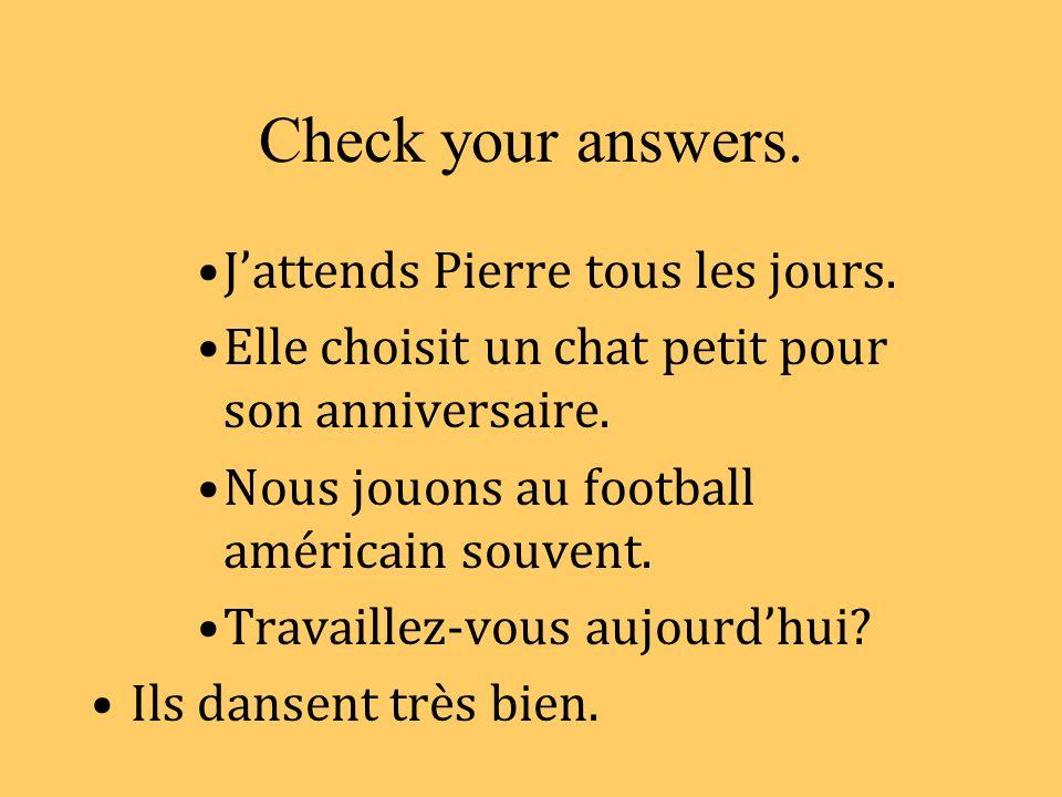Check your answers. J'attends Pierre tous les jours.