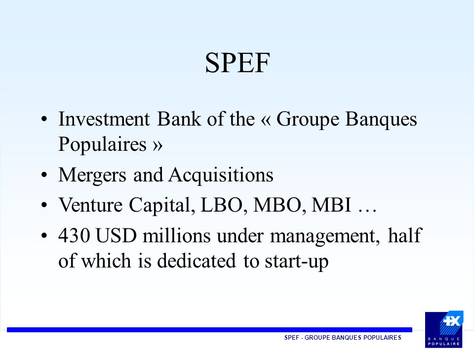 SPEF - GROUPE BANQUES POPULAIRES SPEF Investment Bank of the « Groupe Banques Populaires » Mergers and Acquisitions Venture Capital, LBO, MBO, MBI … 430 USD millions under management, half of which is dedicated to start-up