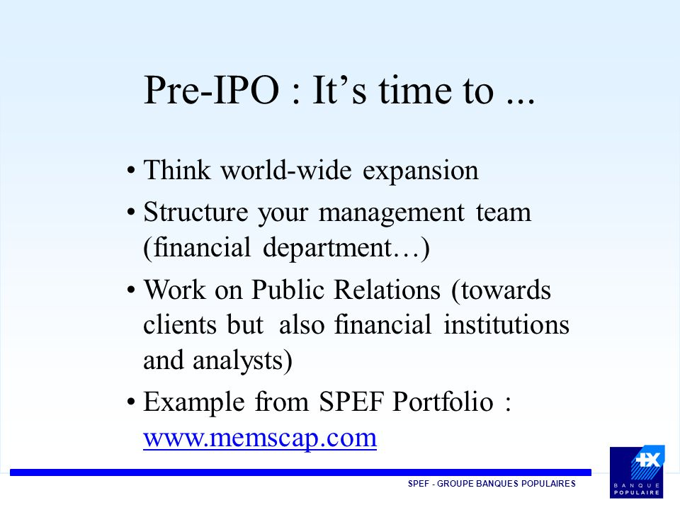 SPEF - GROUPE BANQUES POPULAIRES Pre-IPO : It's time to... Think world-wide expansion Structure your management team (financial department…) Work on P