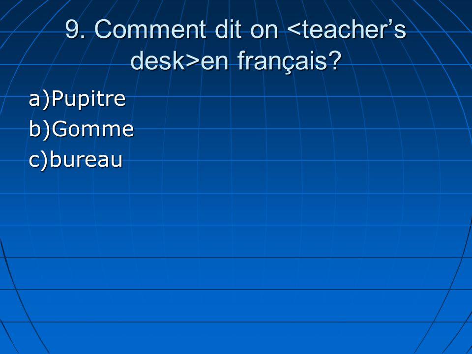 9. Comment dit on en français? a)Pupitreb)Gommec)bureau